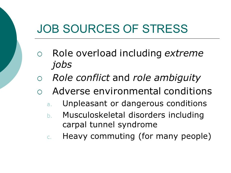 JOB SOURCES OF STRESS  Role overload including extreme jobs  Role conflict and role ambiguity  Adverse environmental conditions a. Unpleasant or da