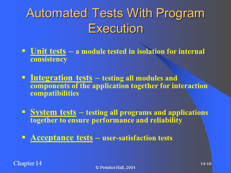 Chapter 14 14-16 © Prentice Hall, 2004 Automated Tests With Program Execution  Unit tests – a module tested in isolation for internal consistency  I