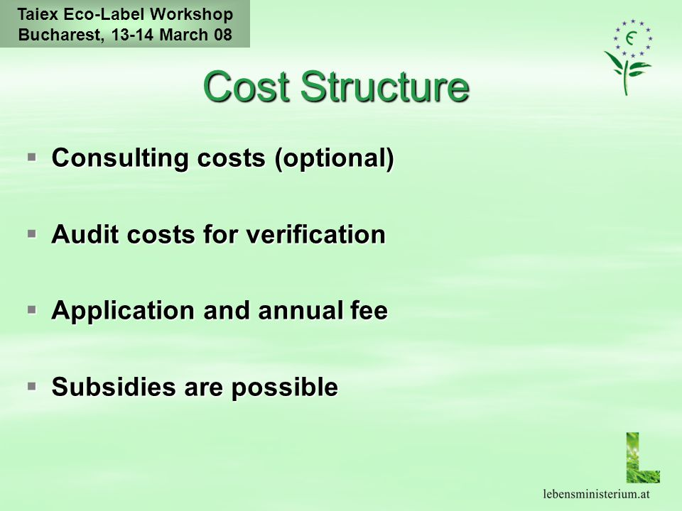 Taiex Eco-Label Workshop Bucharest, 13-14 March 08 Cost Structure  Consulting costs (optional)  Audit costs for verification  Application and annual fee  Subsidies are possible