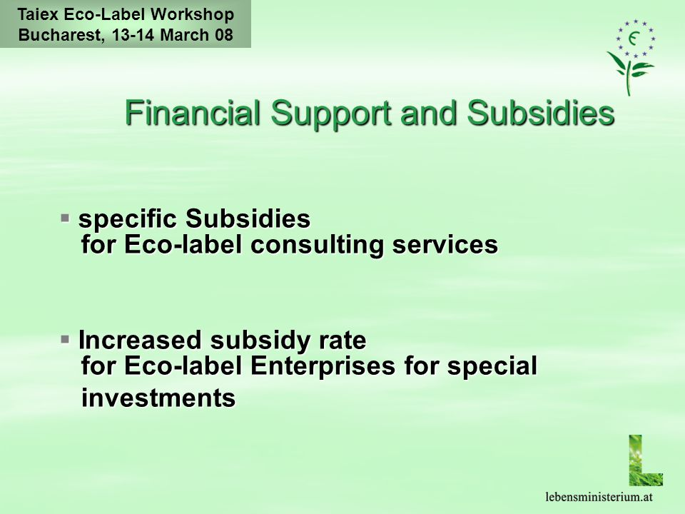 Taiex Eco-Label Workshop Bucharest, 13-14 March 08 Financial Support and Subsidies  specific Subsidies for Eco-label consulting services  Increased subsidy rate for Eco-label Enterprises for special investments investments