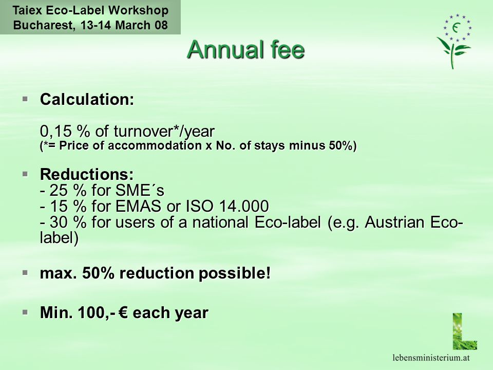 Taiex Eco-Label Workshop Bucharest, 13-14 March 08 Annual fee  Calculation: 0,15 % of turnover*/year (*= Price of accommodation x No.
