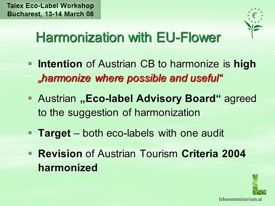 "Taiex Eco-Label Workshop Bucharest, 13-14 March 08 Harmonization with EU-Flower  Intention of Austrian CB to harmonize is high ""harmonize where possible and useful  Austrian ""Eco-label Advisory Board agreed to the suggestion of harmonization  Target – both eco-labels with one audit  Revision of Austrian Tourism Criteria 2004 harmonized"