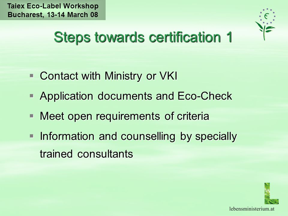 Taiex Eco-Label Workshop Bucharest, 13-14 March 08 Steps towards certification 2 Verification by independent auditors Payment of application fee Contract and certification by Ministry of environment Official award ceremony Right to use the label for marketing