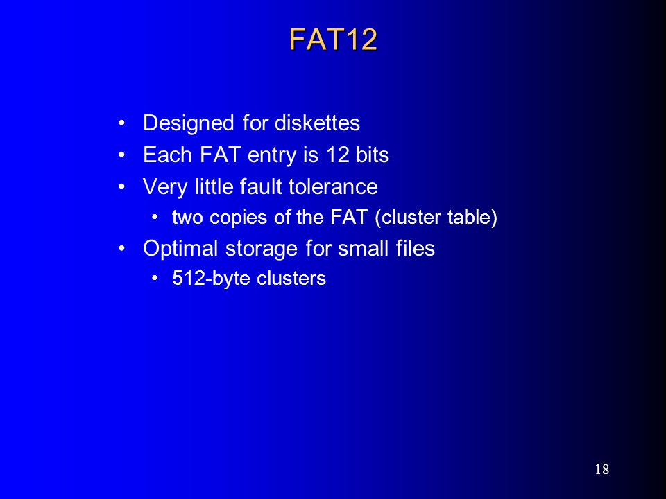 18 FAT12 Designed for diskettes Each FAT entry is 12 bits Very little fault tolerance two copies of the FAT (cluster table) Optimal storage for small files 512-byte clusters