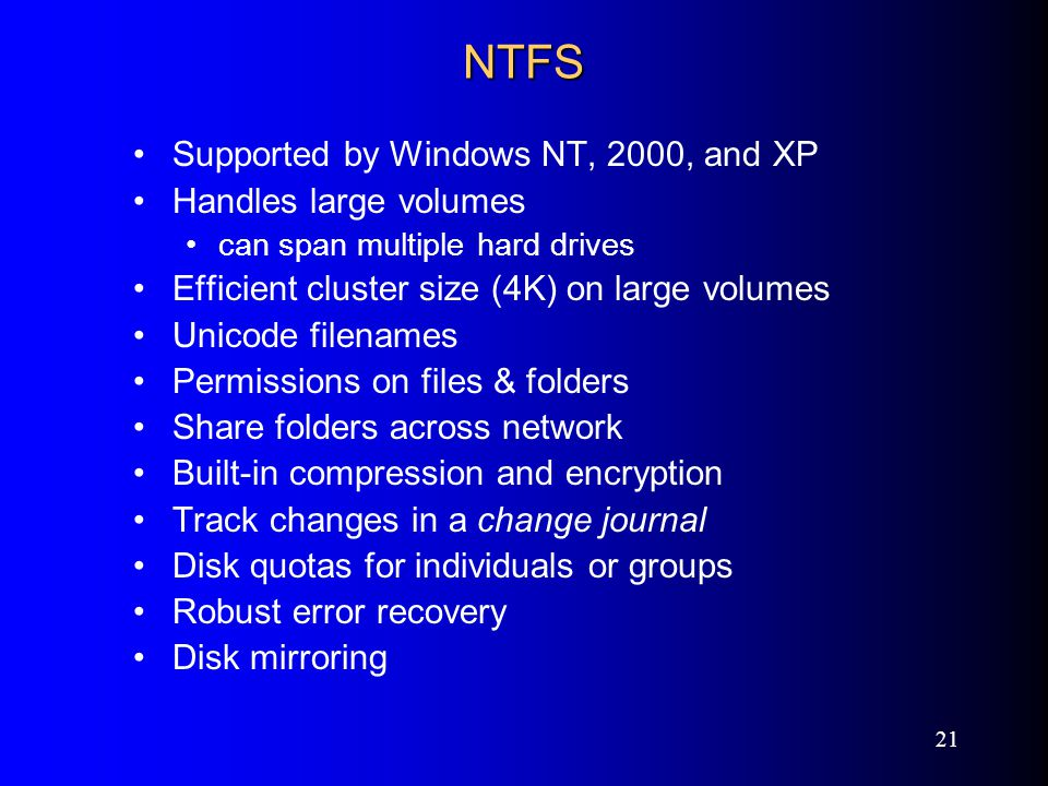 21 NTFS Supported by Windows NT, 2000, and XP Handles large volumes can span multiple hard drives Efficient cluster size (4K) on large volumes Unicode filenames Permissions on files & folders Share folders across network Built-in compression and encryption Track changes in a change journal Disk quotas for individuals or groups Robust error recovery Disk mirroring