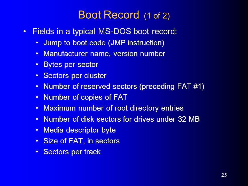 25 Boot Record (1 of 2) Fields in a typical MS-DOS boot record: Jump to boot code (JMP instruction) Manufacturer name, version number Bytes per sector Sectors per cluster Number of reserved sectors (preceding FAT #1) Number of copies of FAT Maximum number of root directory entries Number of disk sectors for drives under 32 MB Media descriptor byte Size of FAT, in sectors Sectors per track