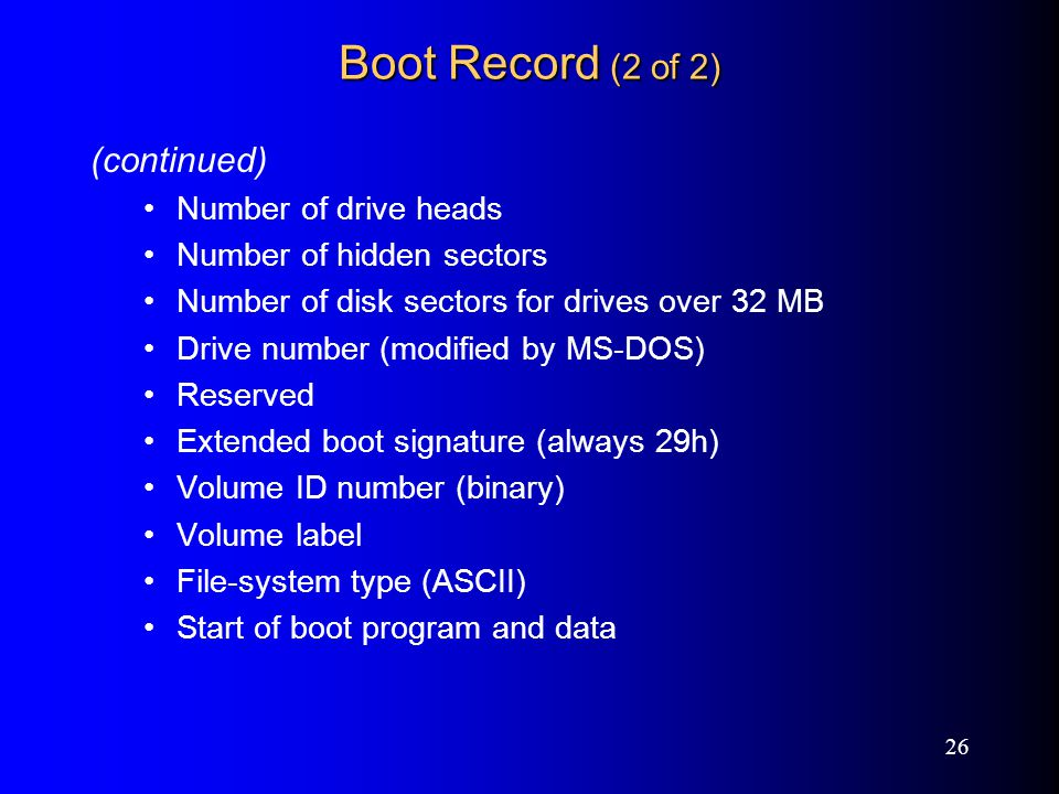 26 Boot Record (2 of 2) (continued) Number of drive heads Number of hidden sectors Number of disk sectors for drives over 32 MB Drive number (modified by MS-DOS) Reserved Extended boot signature (always 29h) Volume ID number (binary) Volume label File-system type (ASCII) Start of boot program and data