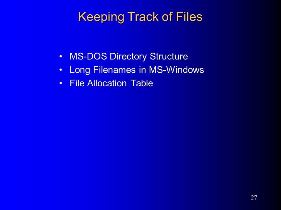27 Keeping Track of Files MS-DOS Directory Structure Long Filenames in MS-Windows File Allocation Table