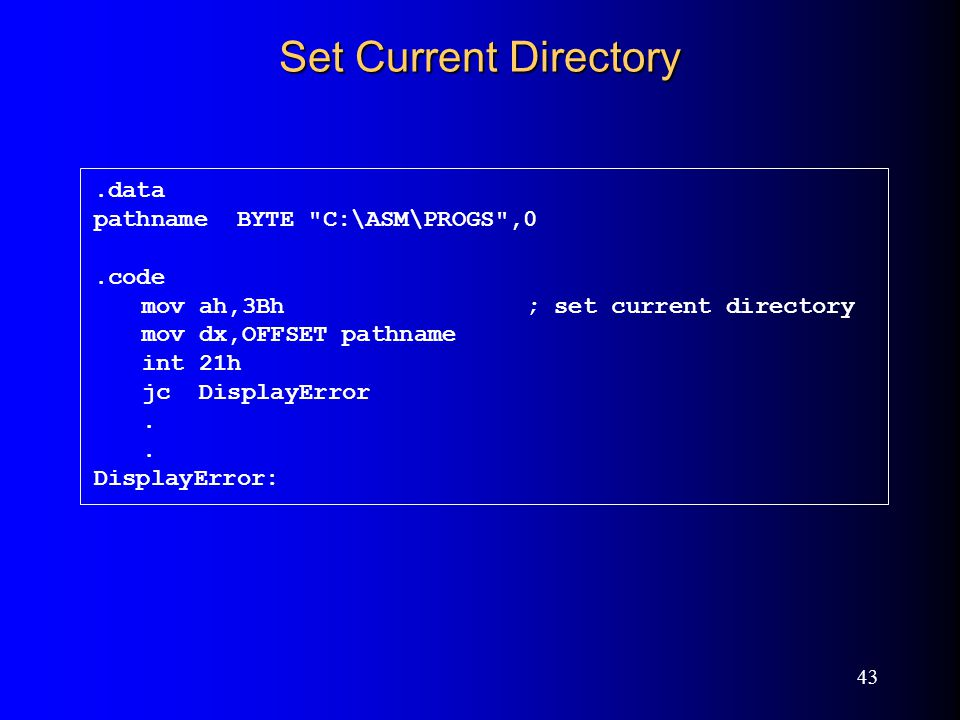 43 Set Current Directory.data pathname BYTE C:\ASM\PROGS ,0.code mov ah,3Bh; set current directory mov dx,OFFSET pathname int 21h jc DisplayError.