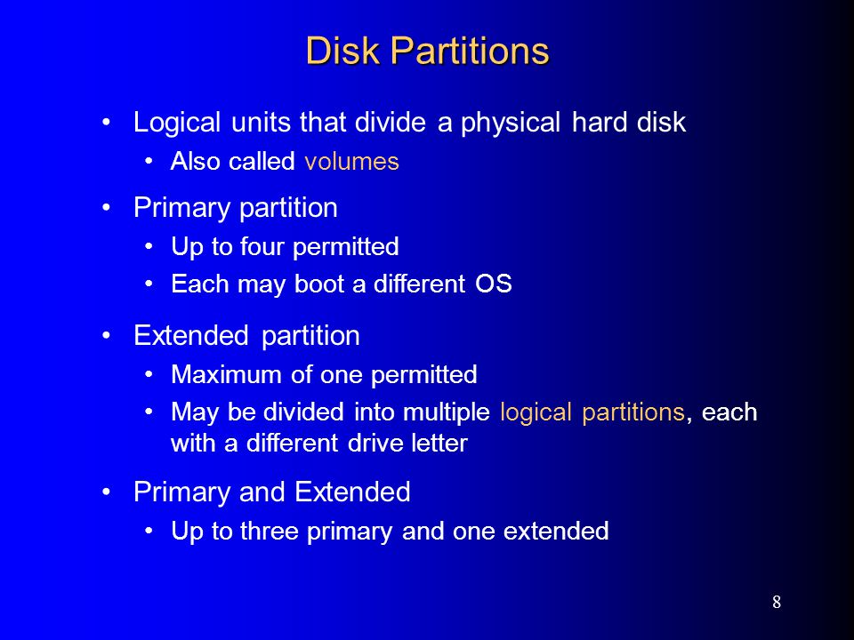 8 Disk Partitions Logical units that divide a physical hard disk Also called volumes Primary partition Up to four permitted Each may boot a different OS Extended partition Maximum of one permitted May be divided into multiple logical partitions, each with a different drive letter Primary and Extended Up to three primary and one extended