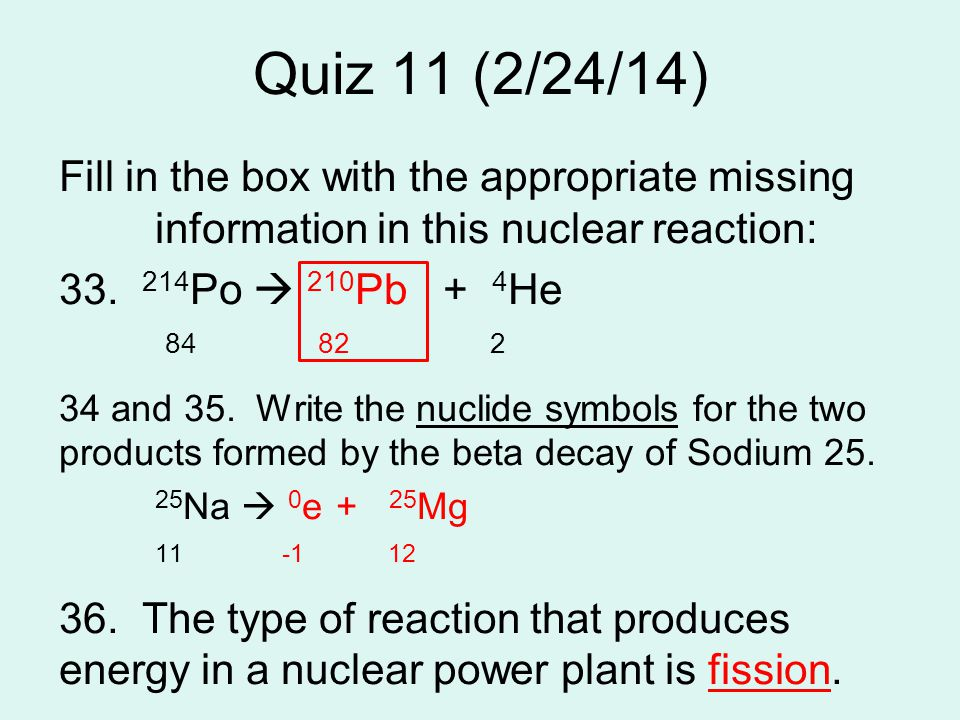 Quiz 11 (2/24/14) Fill in the box with the appropriate missing information in this nuclear reaction: 33. 214 Po  210 Pb+ 4 He 84 82 2 34 and 35. Writ