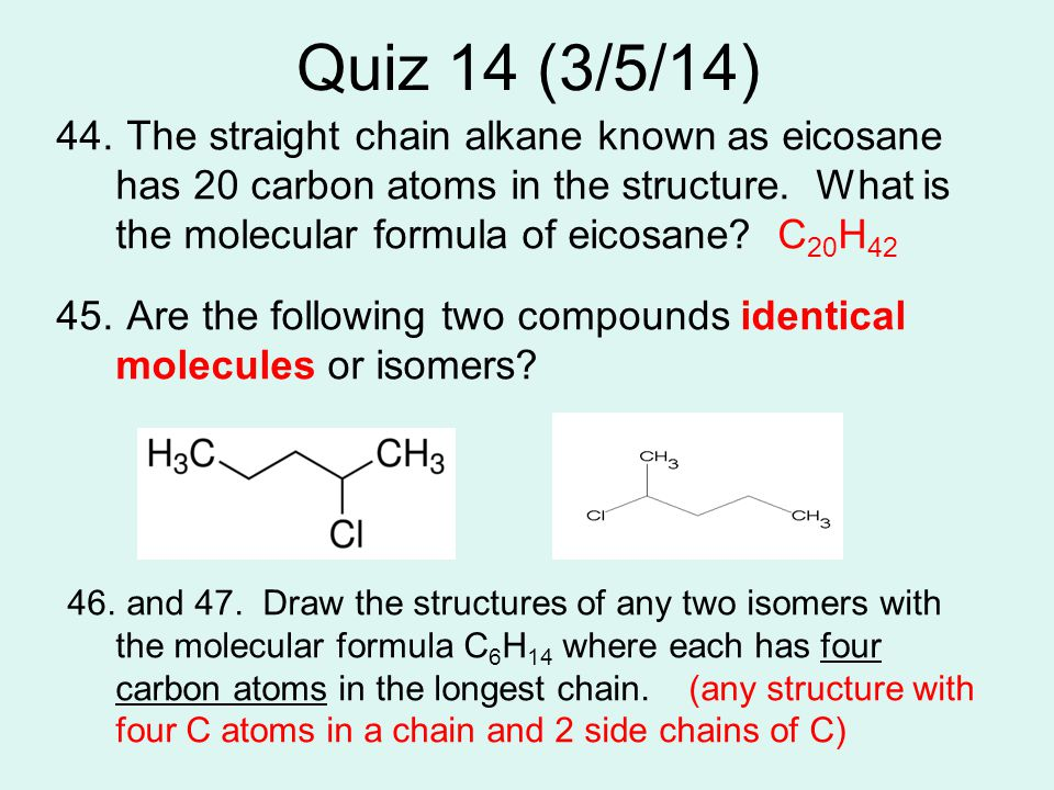 Quiz 14 (3/5/14) 44. The straight chain alkane known as eicosane has 20 carbon atoms in the structure. What is the molecular formula of eicosane? C 20