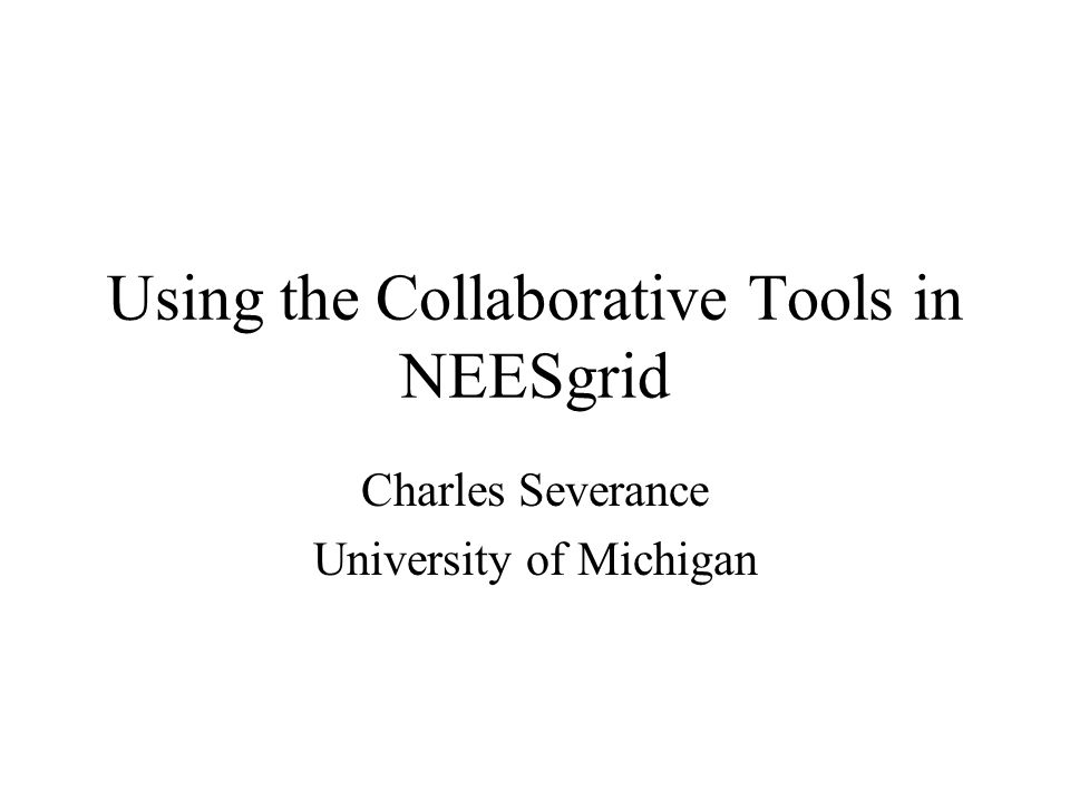 Using the Collaborative Tools in NEESgrid Charles Severance University of Michigan