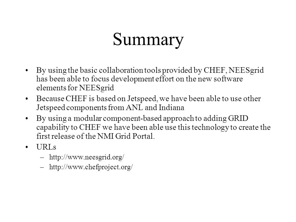 Summary By using the basic collaboration tools provided by CHEF, NEESgrid has been able to focus development effort on the new software elements for NEESgrid Because CHEF is based on Jetspeed, we have been able to use other Jetspeed components from ANL and Indiana By using a modular component-based approach to adding GRID capability to CHEF we have been able use this technology to create the first release of the NMI Grid Portal.