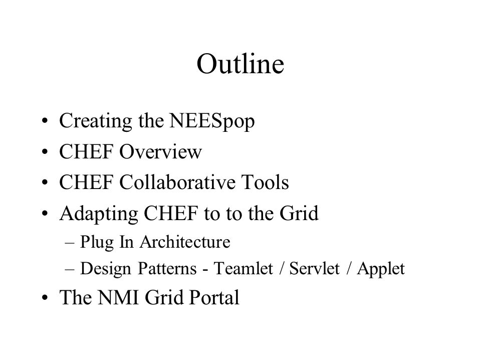 Outline Creating the NEESpop CHEF Overview CHEF Collaborative Tools Adapting CHEF to to the Grid –Plug In Architecture –Design Patterns - Teamlet / Servlet / Applet The NMI Grid Portal