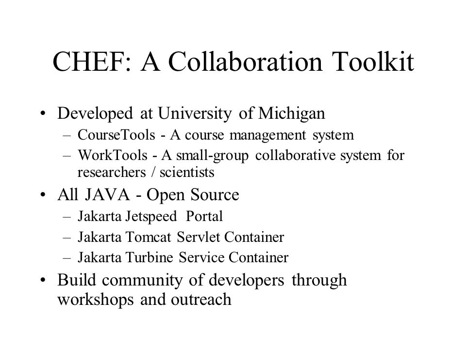 CHEF: A Collaboration Toolkit Developed at University of Michigan –CourseTools - A course management system –WorkTools - A small-group collaborative system for researchers / scientists All JAVA - Open Source –Jakarta Jetspeed Portal –Jakarta Tomcat Servlet Container –Jakarta Turbine Service Container Build community of developers through workshops and outreach