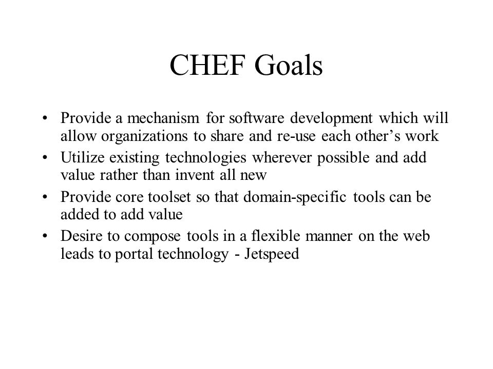 CHEF Goals Provide a mechanism for software development which will allow organizations to share and re-use each other's work Utilize existing technologies wherever possible and add value rather than invent all new Provide core toolset so that domain-specific tools can be added to add value Desire to compose tools in a flexible manner on the web leads to portal technology - Jetspeed