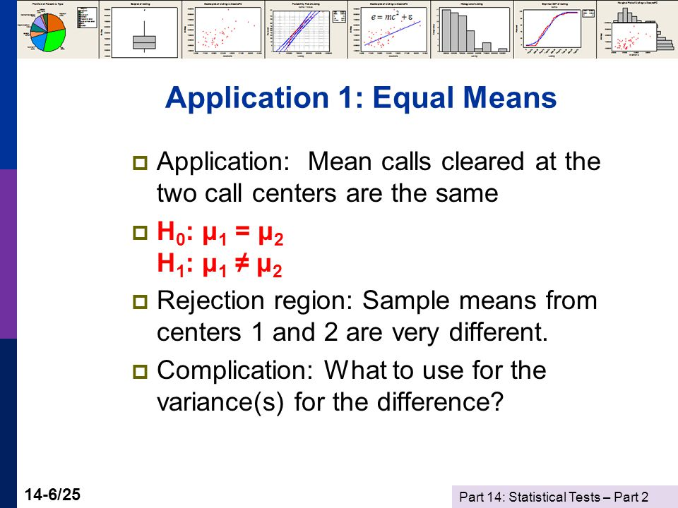 Part 14: Statistical Tests – Part 2 14-6/25 Application 1: Equal Means  Application: Mean calls cleared at the two call centers are the same  H 0 : μ 1 = μ 2 H 1 : μ 1 ≠ μ 2  Rejection region: Sample means from centers 1 and 2 are very different.