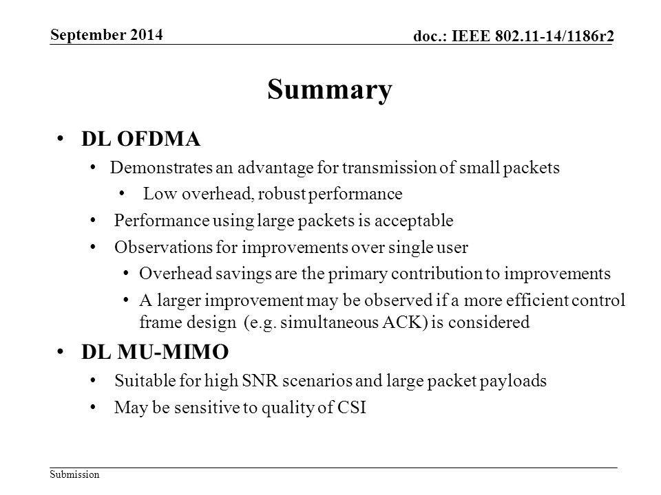 Submission doc.: IEEE 802.11-14/1186r2 DL OFDMA Demonstrates an advantage for transmission of small packets Low overhead, robust performance Performance using large packets is acceptable Observations for improvements over single user Overhead savings are the primary contribution to improvements A larger improvement may be observed if a more efficient control frame design (e.g.