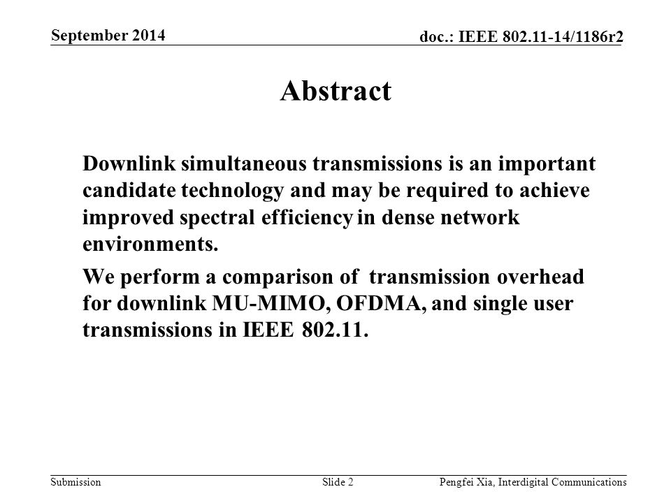 Submission doc.: IEEE 802.11-14/1186r2 Downlink Simultaneous Transmissions (DST) Downlink MU-MIMO Spatial domain multiple user separation (ZF, MMSE etc) First introduced in IEEE 802.11ac Requires multiple transmit antennas Requires high precision CSIT Downlink OFDMA Frequency domain multiple user separation Has been discussed as a possible technology in several contributions [1-5] Relaxed requirement for multiple antennas No need for CSIT Slide 3Interdigital Communications September 2014