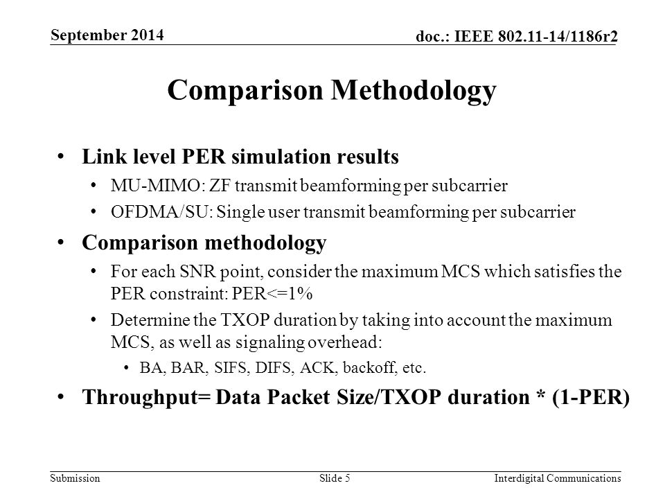 Submission doc.: IEEE 802.11-14/1186r2 Comparison Methodology Link level PER simulation results MU-MIMO: ZF transmit beamforming per subcarrier OFDMA/SU: Single user transmit beamforming per subcarrier Comparison methodology For each SNR point, consider the maximum MCS which satisfies the PER constraint: PER<=1% Determine the TXOP duration by taking into account the maximum MCS, as well as signaling overhead: BA, BAR, SIFS, DIFS, ACK, backoff, etc.