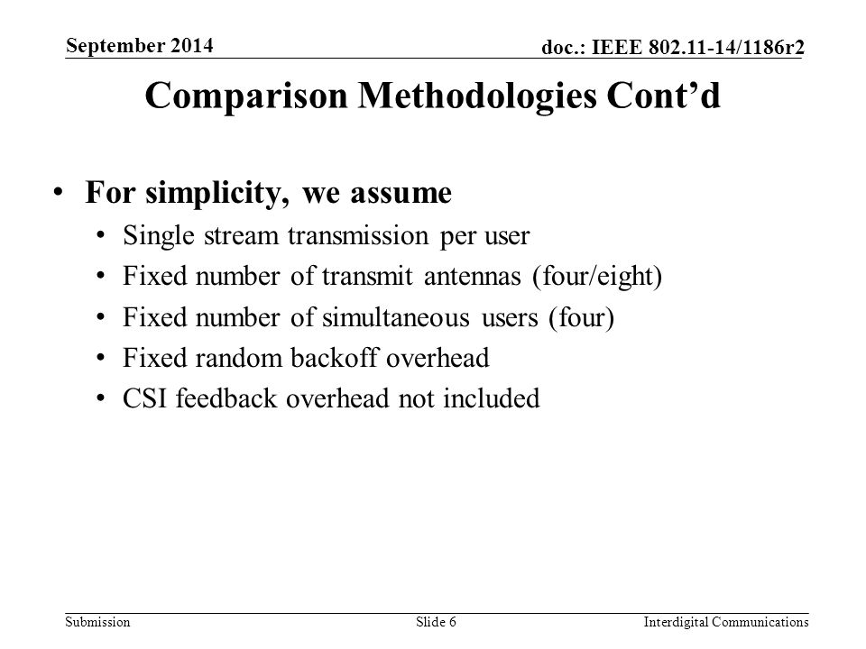 Submission doc.: IEEE 802.11-14/1186r2 Comparison Methodologies Cont'd For simplicity, we assume Single stream transmission per user Fixed number of transmit antennas (four/eight) Fixed number of simultaneous users (four) Fixed random backoff overhead CSI feedback overhead not included Slide 6Interdigital Communications September 2014