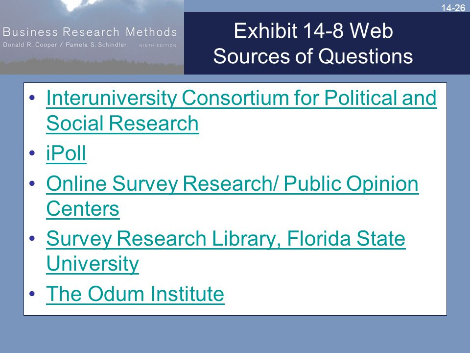 14-26 Exhibit 14-8 Web Sources of Questions Interuniversity Consortium for Political and Social ResearchInteruniversity Consortium for Political and Social Research iPoll Online Survey Research/ Public Opinion CentersOnline Survey Research/ Public Opinion Centers Survey Research Library, Florida State UniversitySurvey Research Library, Florida State University The Odum Institute