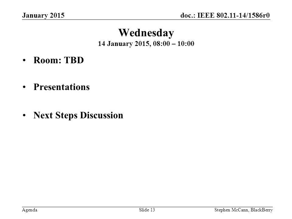 doc.: IEEE 802.11-14/1586r0 Agenda January 2015 Stephen McCann, BlackBerrySlide 13 Wednesday 14 January 2015, 08:00 – 10:00 Room: TBD Presentations Next Steps Discussion