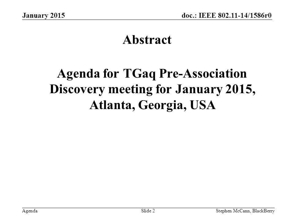 doc.: IEEE 802.11-14/1586r0 Agenda January 2015 Stephen McCann, BlackBerrySlide 13 Wednesday 14 January 2015, 08:00 – 10:00 Room: TBD Presentations Next Steps Discussion