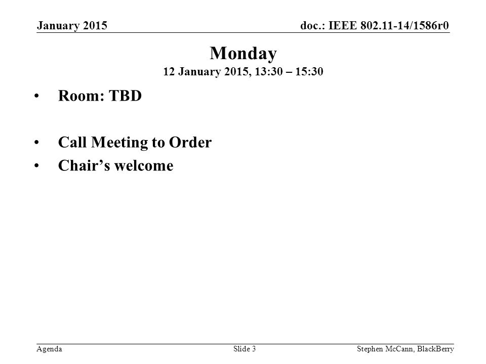 doc.: IEEE 802.11-14/1586r0 Agenda January 2015 Stephen McCann, BlackBerrySlide 3 Monday 12 January 2015, 13:30 – 15:30 Room: TBD Call Meeting to Order Chair's welcome