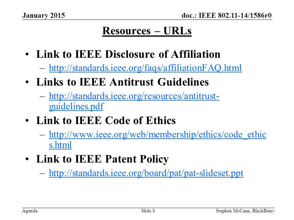 doc.: IEEE 802.11-14/1586r0 Agenda January 2015 Stephen McCann, BlackBerrySlide 8 Resources – URLs Link to IEEE Disclosure of Affiliation –http://standards.ieee.org/faqs/affiliationFAQ.htmlhttp://standards.ieee.org/faqs/affiliationFAQ.html Links to IEEE Antitrust Guidelines –http://standards.ieee.org/resources/antitrust- guidelines.pdfhttp://standards.ieee.org/resources/antitrust- guidelines.pdf Link to IEEE Code of Ethics –http://www.ieee.org/web/membership/ethics/code_ethic s.htmlhttp://www.ieee.org/web/membership/ethics/code_ethic s.html Link to IEEE Patent Policy –http://standards.ieee.org/board/pat/pat-slideset.ppthttp://standards.ieee.org/board/pat/pat-slideset.ppt