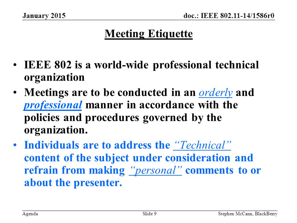 doc.: IEEE 802.11-14/1586r0 Agenda January 2015 Stephen McCann, BlackBerrySlide 9 Meeting Etiquette IEEE 802 is a world-wide professional technical organization Meetings are to be conducted in an orderly and professional manner in accordance with the policies and procedures governed by the organization.