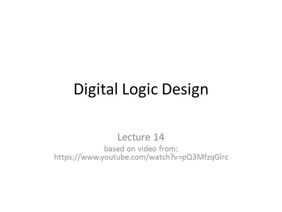 Digital Logic Design Lecture 14 based on video from: https://www.youtube.com/watch?v=pQ3MfzqGlrc