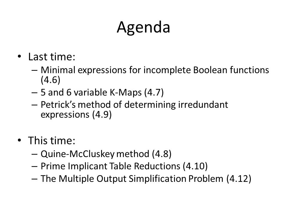 Agenda Last time: – Minimal expressions for incomplete Boolean functions (4.6) – 5 and 6 variable K-Maps (4.7) – Petrick's method of determining irredundant expressions (4.9) This time: – Quine-McCluskey method (4.8) – Prime Implicant Table Reductions (4.10) – The Multiple Output Simplification Problem (4.12)