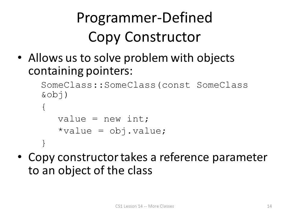 Programmer-Defined Copy Constructor Allows us to solve problem with objects containing pointers: SomeClass::SomeClass(const SomeClass &obj) { value = new int; *value = obj.value; } Copy constructor takes a reference parameter to an object of the class CS1 Lesson 14 -- More Classes14