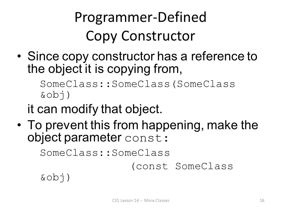Programmer-Defined Copy Constructor Since copy constructor has a reference to the object it is copying from, SomeClass::SomeClass(SomeClass &obj) it can modify that object.