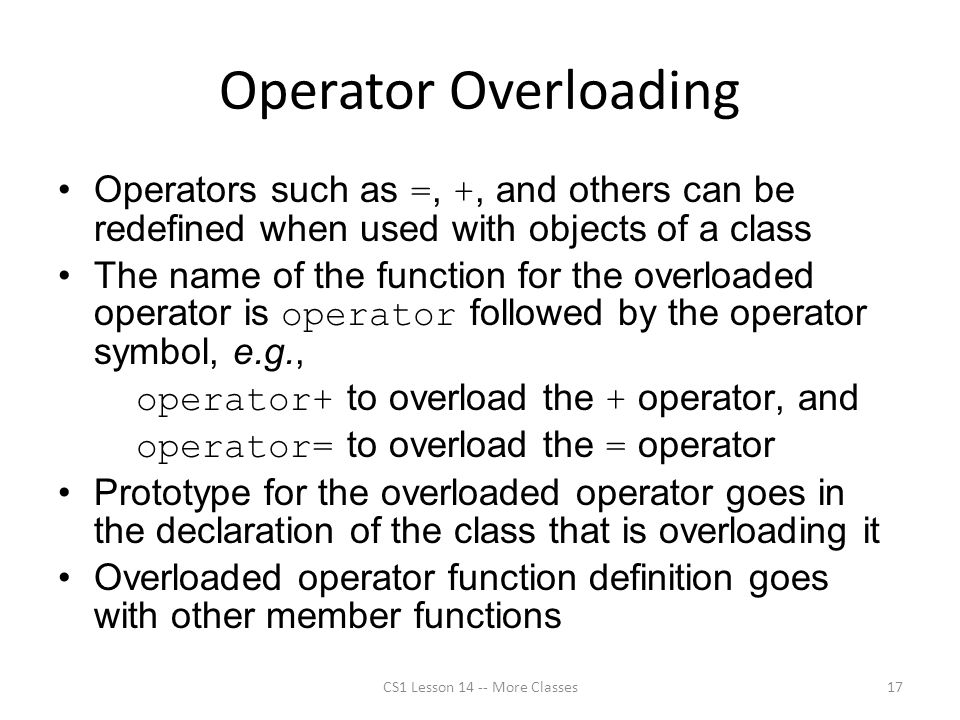 Operator Overloading Operators such as =, +, and others can be redefined when used with objects of a class The name of the function for the overloaded operator is operator followed by the operator symbol, e.g., operator+ to overload the + operator, and operator= to overload the = operator Prototype for the overloaded operator goes in the declaration of the class that is overloading it Overloaded operator function definition goes with other member functions CS1 Lesson 14 -- More Classes17