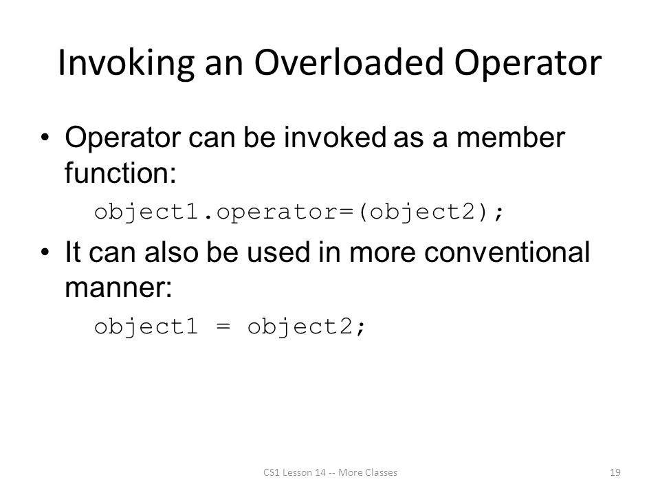 Invoking an Overloaded Operator Operator can be invoked as a member function: object1.operator=(object2); It can also be used in more conventional manner: object1 = object2; CS1 Lesson 14 -- More Classes19