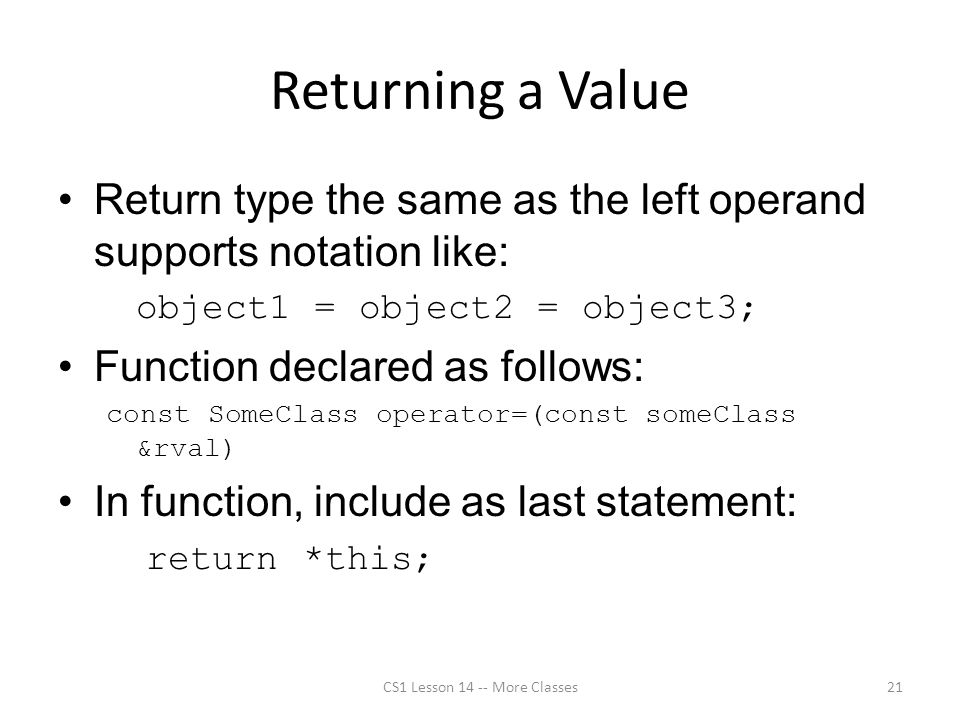 Returning a Value Return type the same as the left operand supports notation like: object1 = object2 = object3; Function declared as follows: const SomeClass operator=(const someClass &rval) In function, include as last statement: return *this; CS1 Lesson 14 -- More Classes21