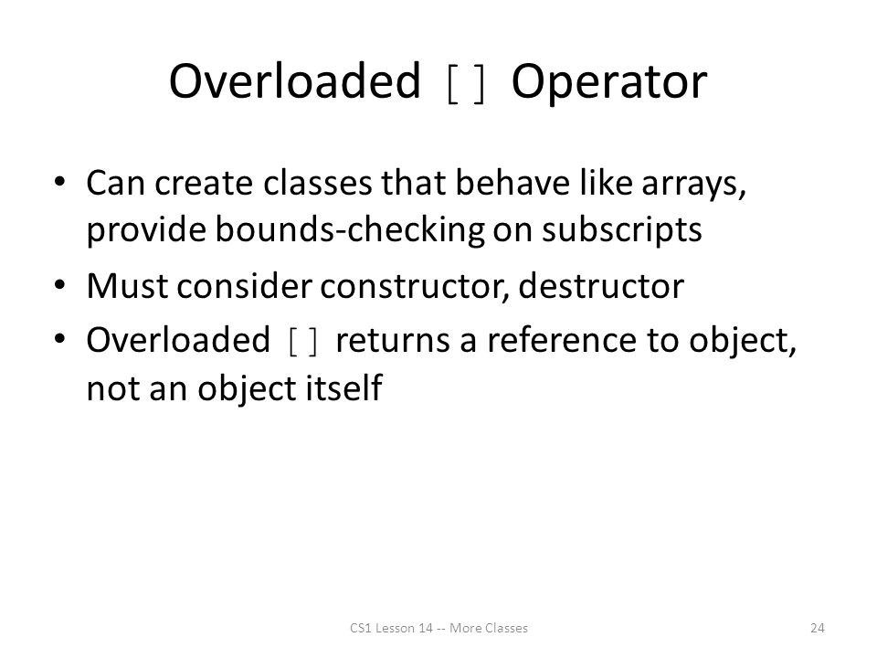 Overloaded [] Operator Can create classes that behave like arrays, provide bounds-checking on subscripts Must consider constructor, destructor Overloaded [] returns a reference to object, not an object itself CS1 Lesson 14 -- More Classes24
