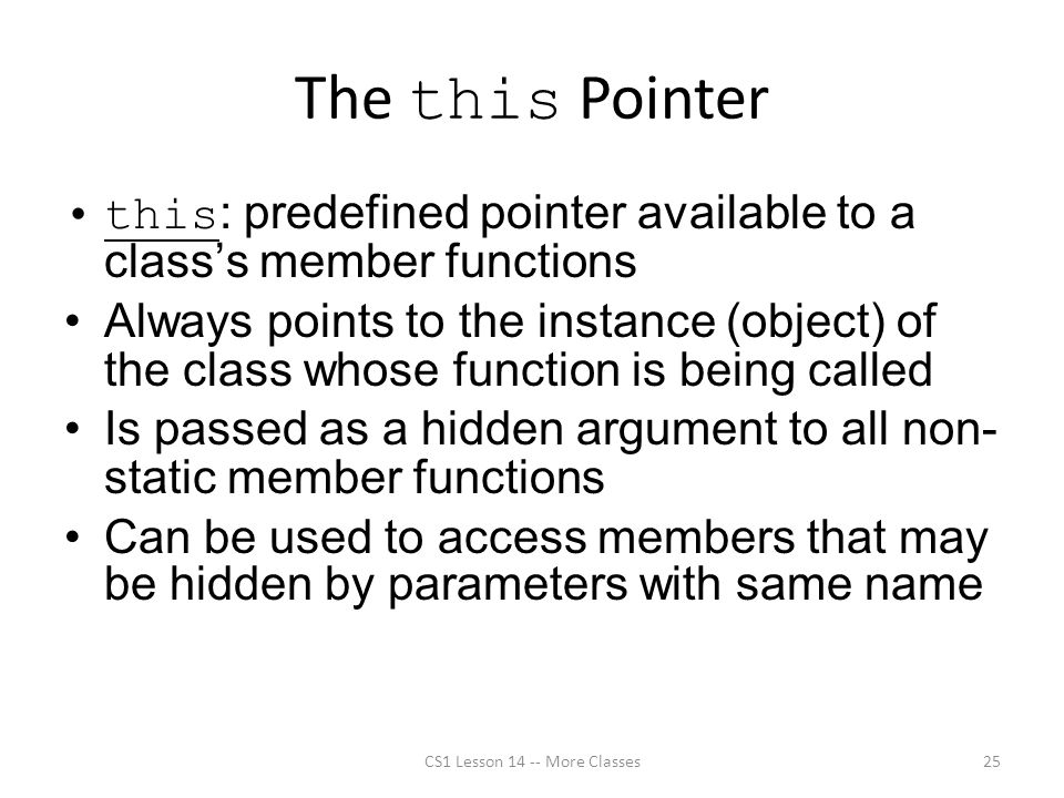 The this Pointer this : predefined pointer available to a class's member functions Always points to the instance (object) of the class whose function is being called Is passed as a hidden argument to all non- static member functions Can be used to access members that may be hidden by parameters with same name CS1 Lesson 14 -- More Classes25