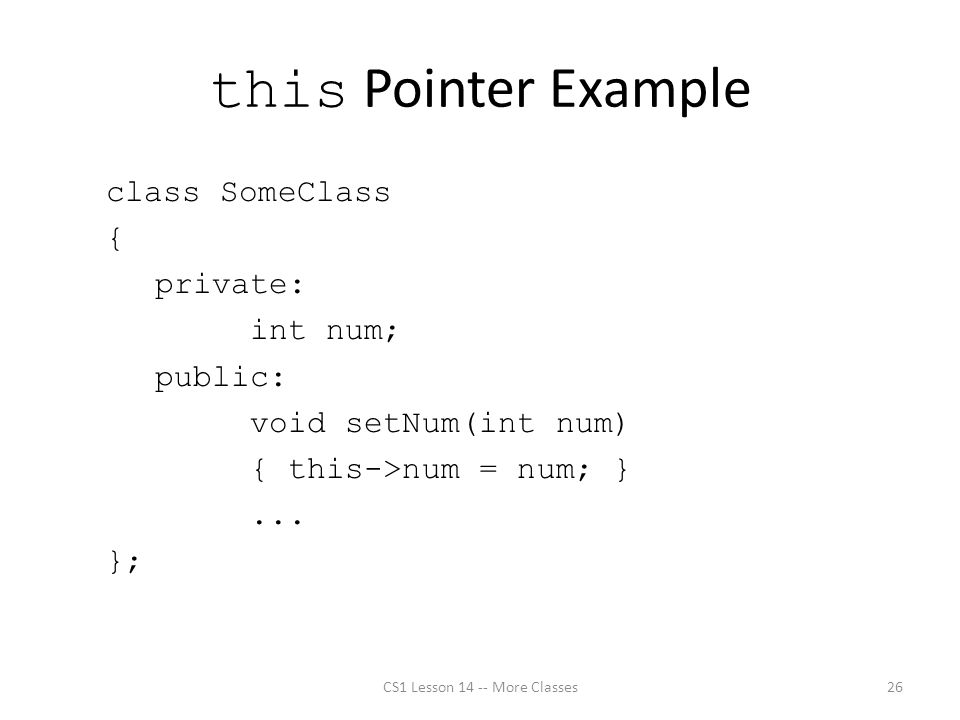 this Pointer Example class SomeClass { private: int num; public: void setNum(int num) { this->num = num; }...