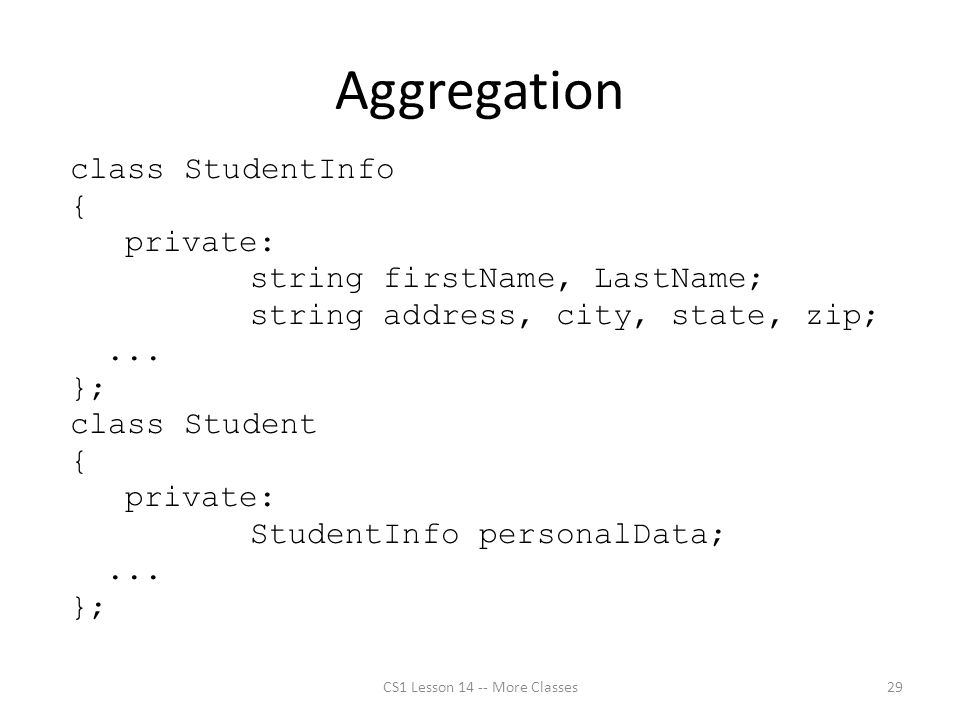 Aggregation class StudentInfo { private: string firstName, LastName; string address, city, state, zip;...