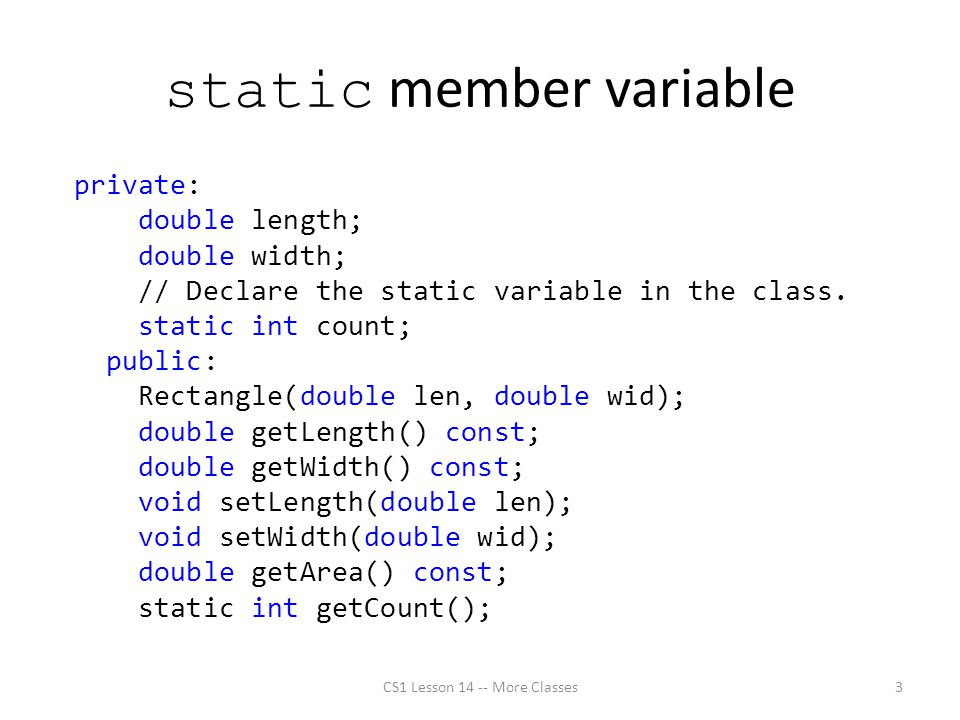 static member variable private: double length; double width; // Declare the static variable in the class.