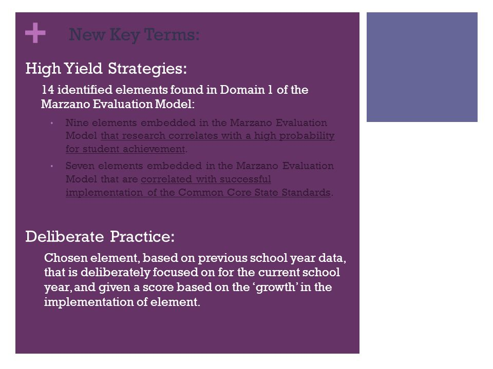 + New Key Terms: High Yield Strategies: 14 identified elements found in Domain 1 of the Marzano Evaluation Model: Nine elements embedded in the Marzano Evaluation Model that research correlates with a high probability for student achievement.