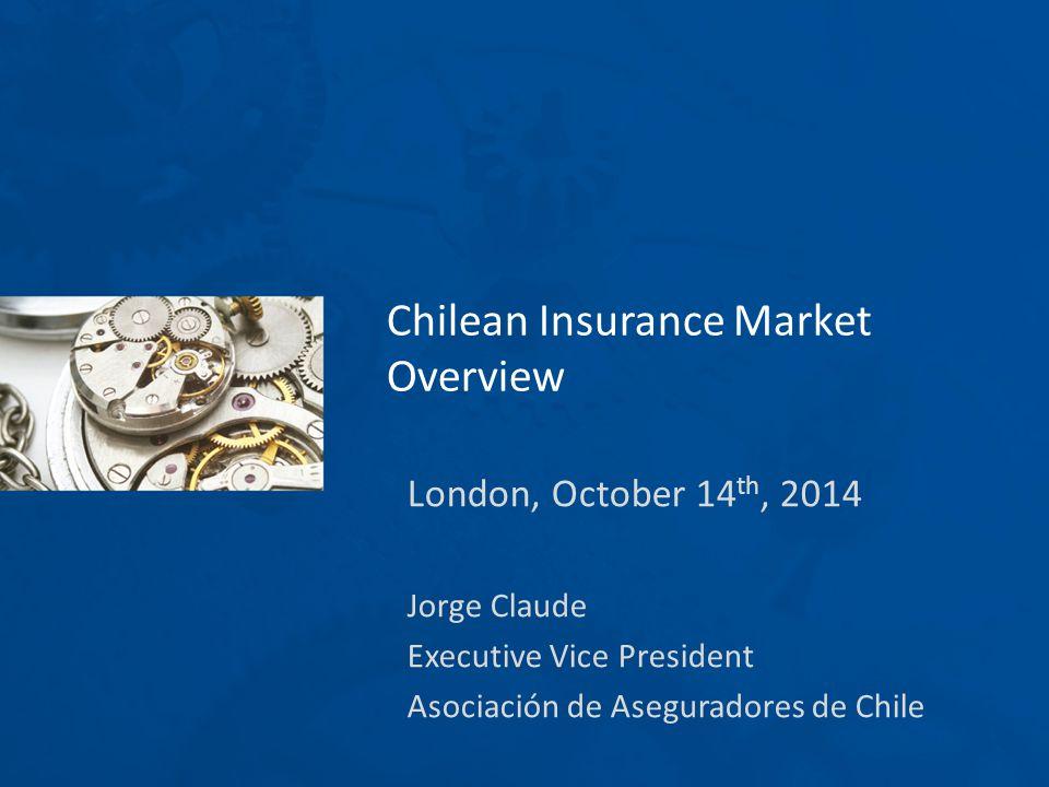 London, October 14 th, 2014 Jorge Claude Executive Vice President Asociación de Aseguradores de Chile Chilean Insurance Market Overview