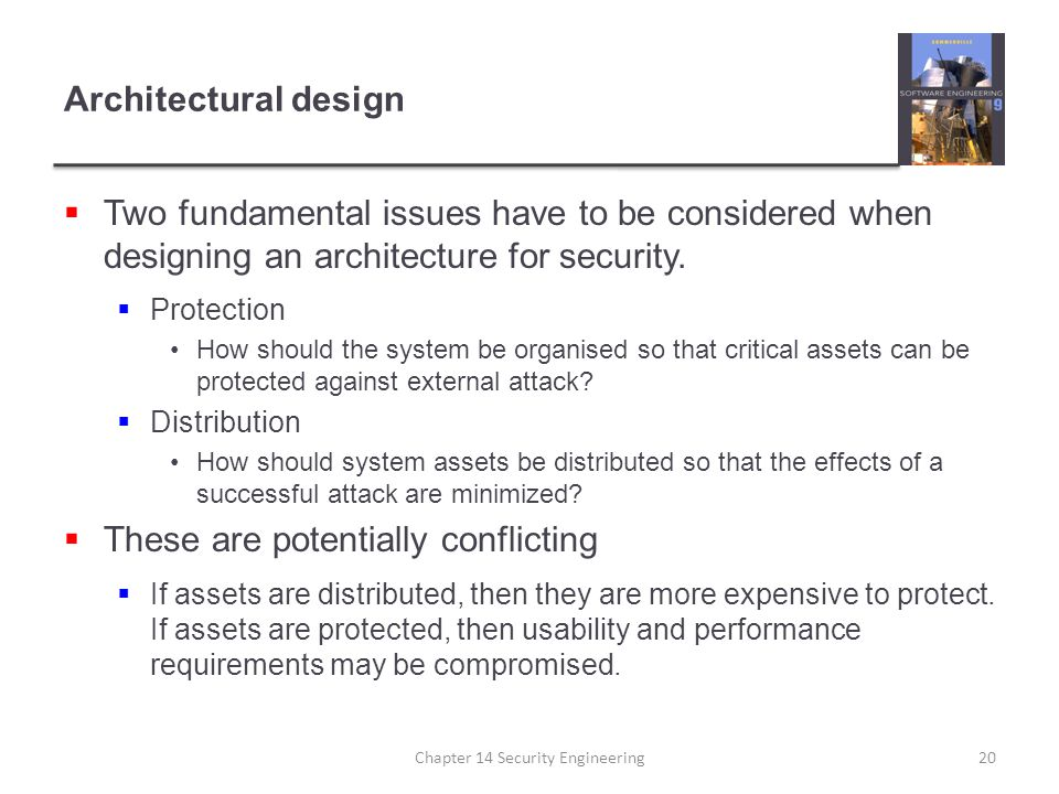 Architectural design  Two fundamental issues have to be considered when designing an architecture for security.  Protection How should the system be