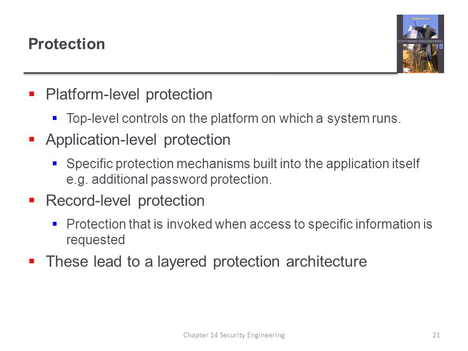 Protection  Platform-level protection  Top-level controls on the platform on which a system runs.  Application-level protection  Specific protecti
