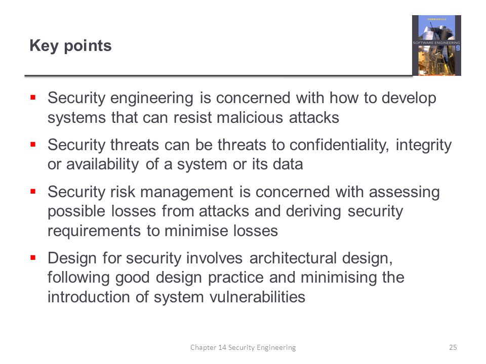 Key points  Security engineering is concerned with how to develop systems that can resist malicious attacks  Security threats can be threats to conf