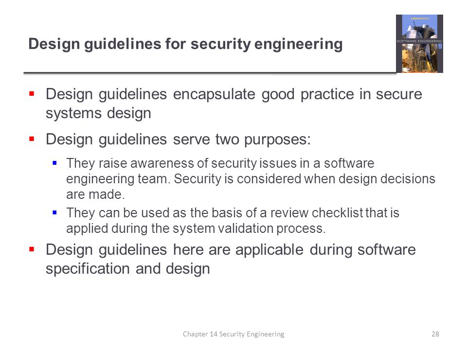 Design guidelines for security engineering  Design guidelines encapsulate good practice in secure systems design  Design guidelines serve two purpos